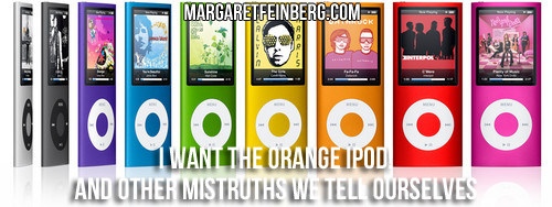 I Want the Orange iPod! And Other Mistruths We Tell Ourselves