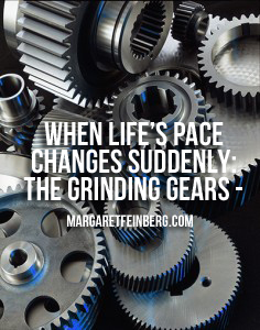 When Life's Pace Changes Suddenly: The Grinding Gears