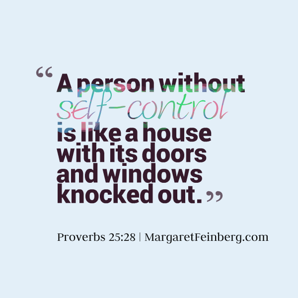 A person without self-control is like a house with its doors and windows knocked out. Proverbs 25:28