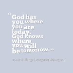 He has you where you are today. He knows where you will be tomorrow.